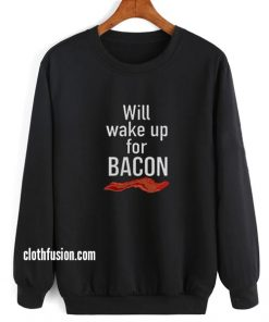 Will Wake Up For Bacon Sweatshirts