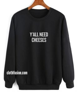 Y'All Need Cheeses Sweatshirts