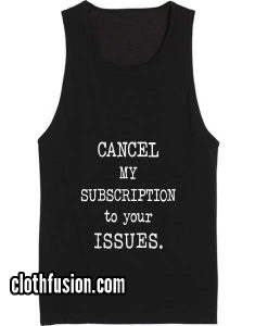 Cancel My Subcription To Your Issues Tank top