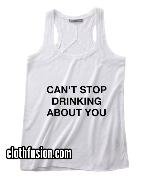 Can't Stop Drinking About You Tank top