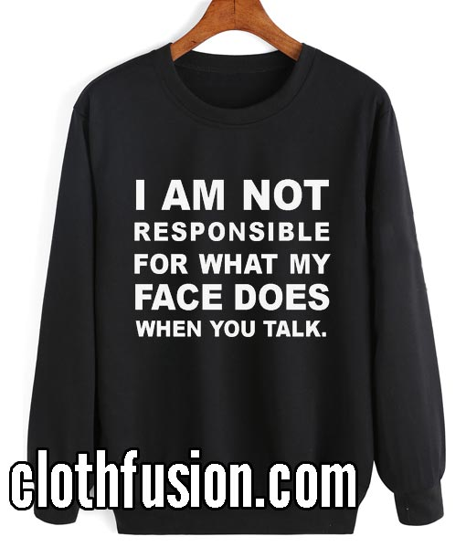 I Am Not Responsible For What My Face Does When You Talk Sweatshirts