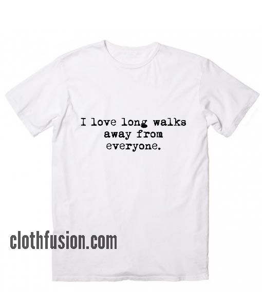 I Love Long Walks Away From Everyone T-Shirt