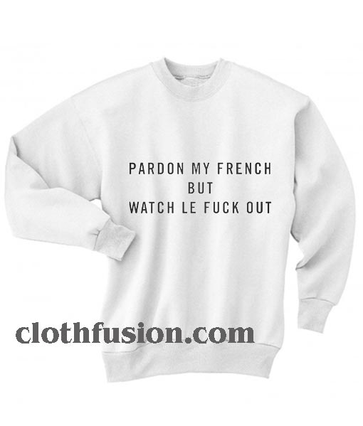 Pardon My French But What Le Fuck Out Sweatshirts