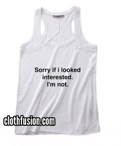 Sorry if I Looked Interested Tank top