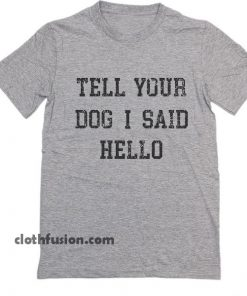 Tell Your Dog I Said Hello T-Shirt