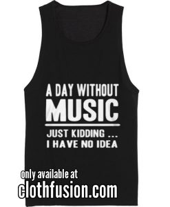 A DAY WITHOUT MUSIC JUST KIDDING Funny Tank top