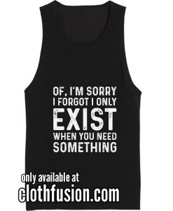 I Forget I Only Exist When You Need Funny Tank top