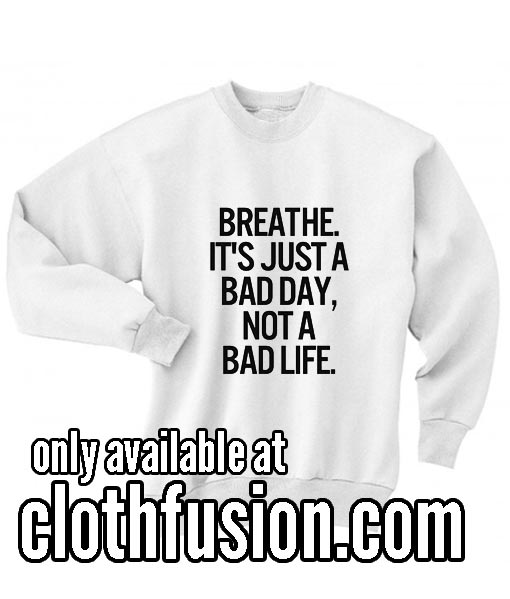 Breathe It's Just A Bad Day Not A Bad Life Sweatshirts