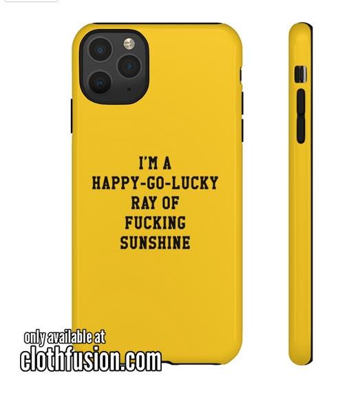 I'm A Happy Go Lucky Ray Of Fucking Sunshine Phone Case