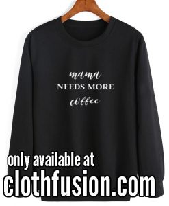 Mama needs more Coffee Sweatshirts