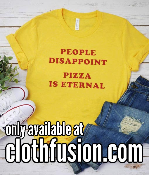 People Disappoint Pizza is Eternal Yl T-Shirt