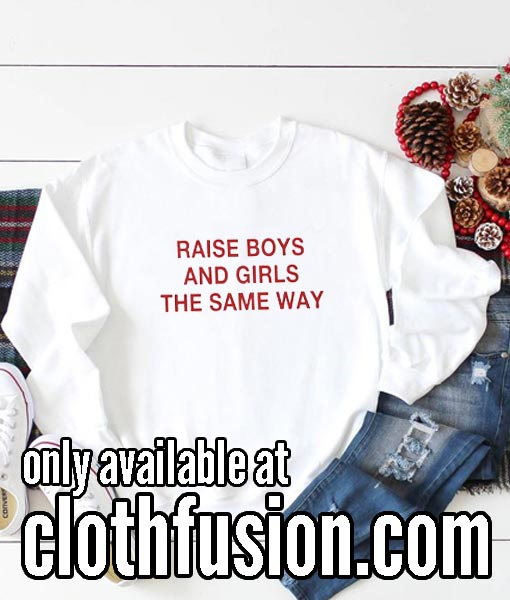 Raise Boys and Girls The Same Way Sweatshirts