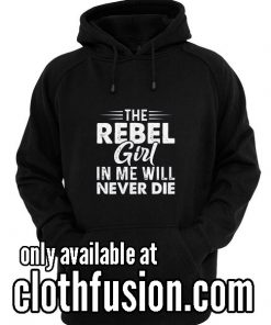 The Rebel Girl In Me Will Funny Hoodies