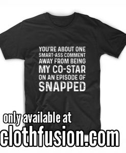 YOU ARE ABOUT ONE SMARTASS COMMENT AWAY T-Shirt