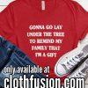 Gonna Go Lay Under the Tree to Remind My Family that I'm a Gift Christmas Funny T-Shirt
