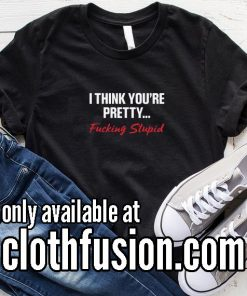 I Think You Are Pretty Fucking Stupid Funny T-Shirt