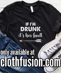 If I'm Drunk Its Her Fault Right Funny T-Shirt