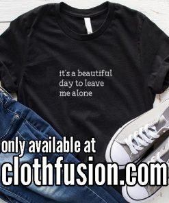 It's a beautiful day to leave me alone BL Funny T-Shirt