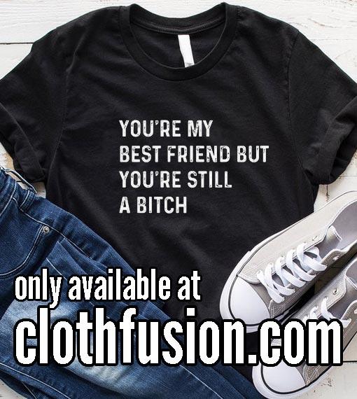 You're My Best Friend But You're Still A Bitch T-Shirt