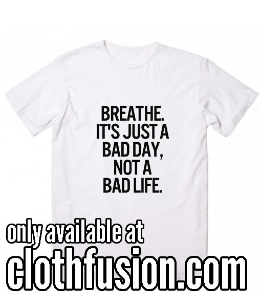 Breathe It's Just A Bad Day Not A Bad Life WH Funny T-Shirt