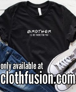 Brother I'll Be There For You Funny T-Shirt