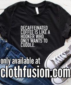 Decaffeinated Coffee is Like A Hooker Who Only Wants To Cuddle Funny T-Shirt