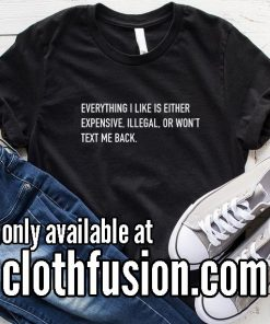 Everything I Like is Either Expensive Illegal or Won't Text Me Back Funny T-Shirt