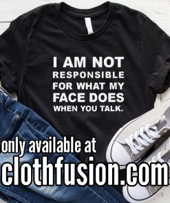 I Am Not Responsible For What My Face Does When You Talk Funny T-Shirt