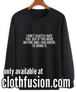 I Don't Exactly Hate You Funny Sweatshirts