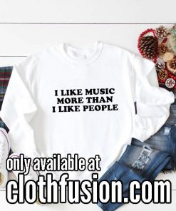 I Like Music More Than I Like People Funny Sweatshirts