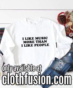 I Like Music More Than I Like People Funny Sweatshirts