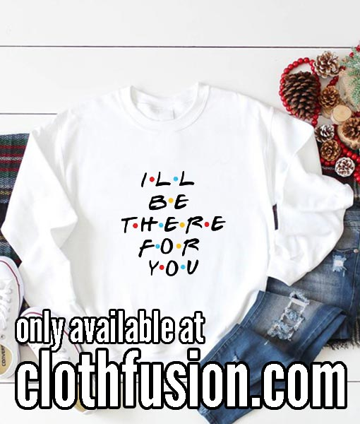 I'll Be There For You Funny Sweatshirts