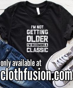 I'm Not Getting Older I'm Becoming A Classic Funny T-Shirt