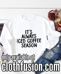 It's Always Iced Coffee Season Funny Sweatshirts