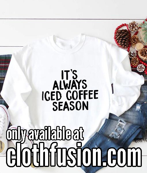 It's Always Iced Coffee Season Funny Sweatshirts