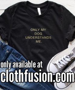 Only My Dog Understands Me Funny T-Shirt