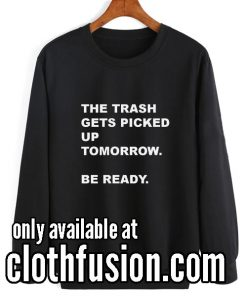 The Trash Gets Picked Up Tomorrow Funny Sweatshirts