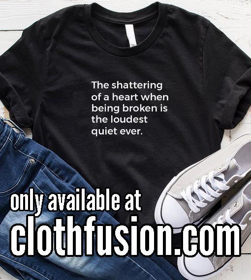 The shattering of a heart when being broken is the loudest quiet ever Funny T-Shirt