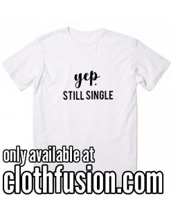 Yep Still Single Valentine Funny T-Shirt