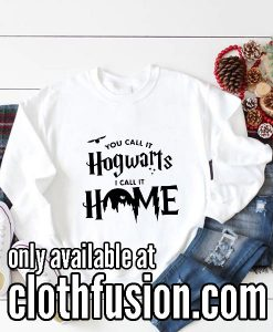 You Call it Hogwarts I Call it Home Funny Sweatshirts