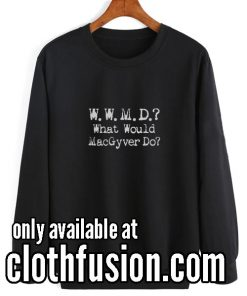 What Would Macgyver Do Funny Sweatshirts