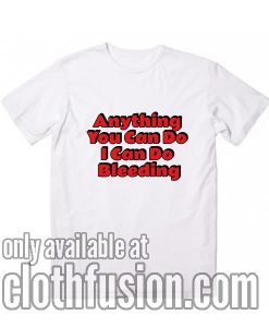 Anything You Can Do I Can Do Bleeding Funny T-Shirt