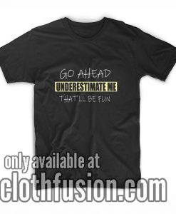Go Ahead Underestimate Me Shirts