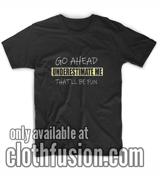 Go Ahead Underestimate Me Shirts