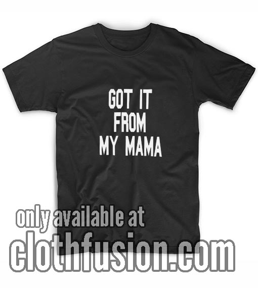Got it From My Mama T-Shirt
