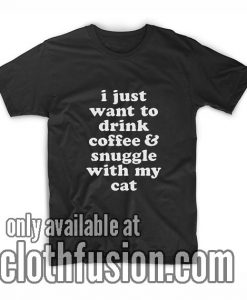 I Just Want to Drink Coffee and Snuggle with My Cat T-Shirt