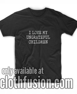 I Love My Ungrateful Children Shirts