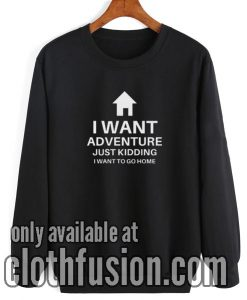 I Want Adventure Just Kidding Sweatshirt
