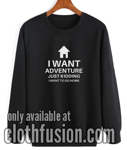 I Want Adventure Just Kidding Sweatshirt