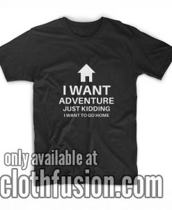 I Want Adventure Just Kidding Funny T-Shirt